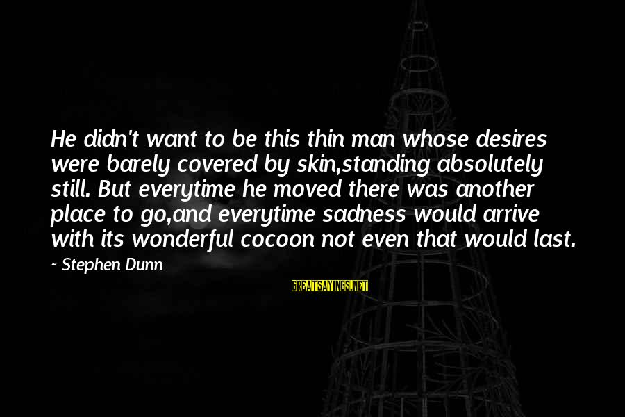 Stephen Dunn Sayings By Stephen Dunn: He didn't want to be this thin man whose desires were barely covered by skin,standing