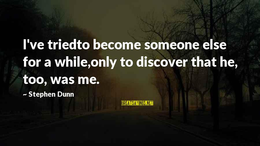 Stephen Dunn Sayings By Stephen Dunn: I've triedto become someone else for a while,only to discover that he, too, was me.