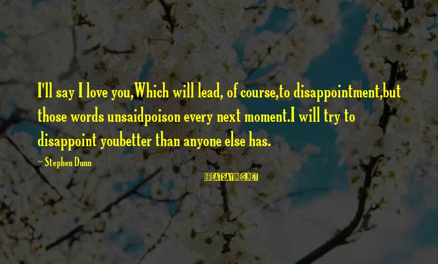Stephen Dunn Sayings By Stephen Dunn: I'll say I love you,Which will lead, of course,to disappointment,but those words unsaidpoison every next