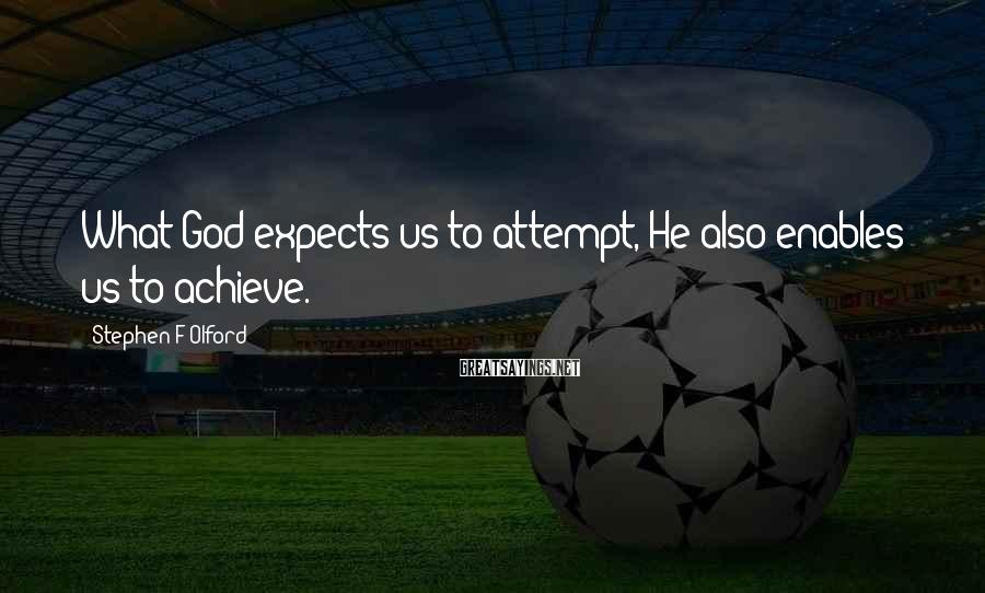 Stephen F Olford Sayings: What God expects us to attempt, He also enables us to achieve.