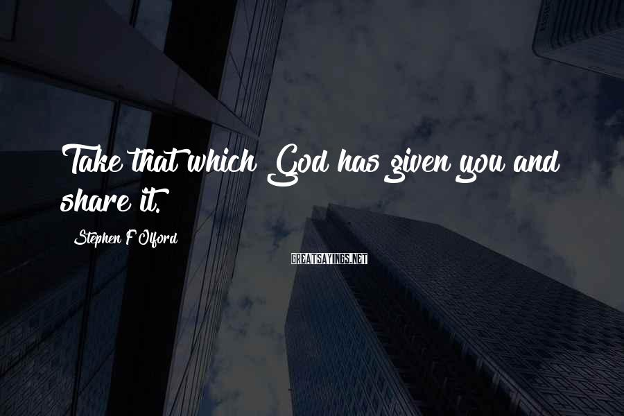 Stephen F Olford Sayings: Take that which God has given you and share it.