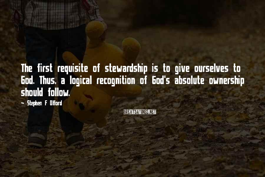 Stephen F Olford Sayings: The first requisite of stewardship is to give ourselves to God. Thus, a logical recognition