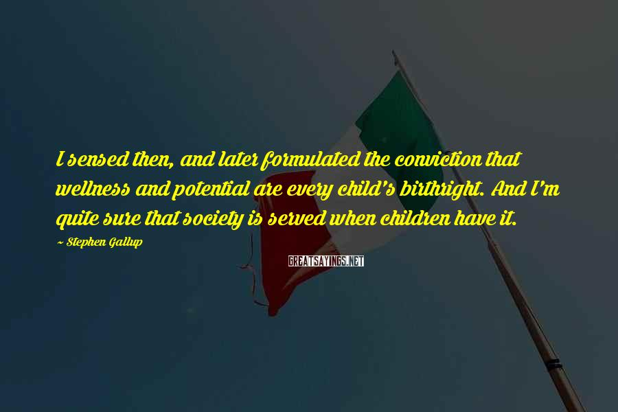 Stephen Gallup Sayings: I sensed then, and later formulated the conviction that wellness and potential are every child's