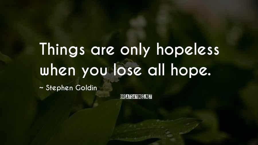 Stephen Goldin Sayings: Things are only hopeless when you lose all hope.