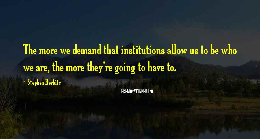Stephen Herbits Sayings: The more we demand that institutions allow us to be who we are, the more