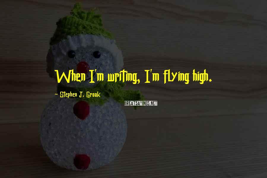 Stephen J. Groak Sayings: When I'm writing, I'm flying high.