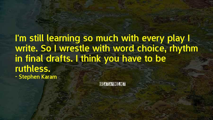 Stephen Karam Sayings: I'm still learning so much with every play I write. So I wrestle with word