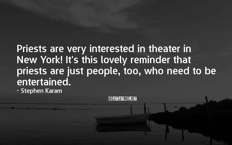 Stephen Karam Sayings: Priests are very interested in theater in New York! It's this lovely reminder that priests