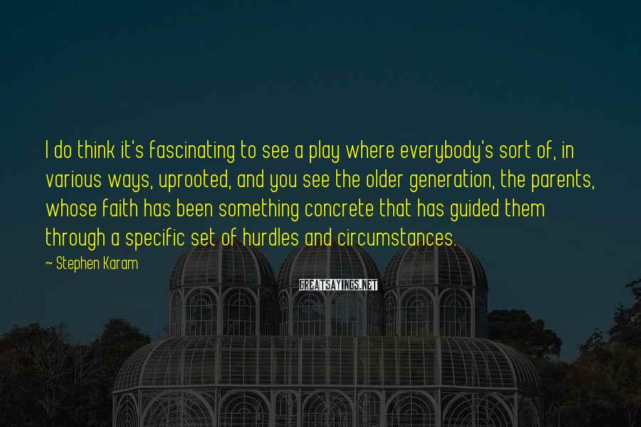 Stephen Karam Sayings: I do think it's fascinating to see a play where everybody's sort of, in various