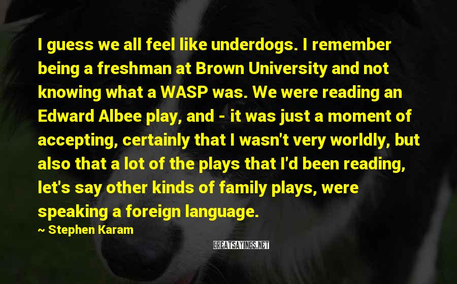 Stephen Karam Sayings: I guess we all feel like underdogs. I remember being a freshman at Brown University