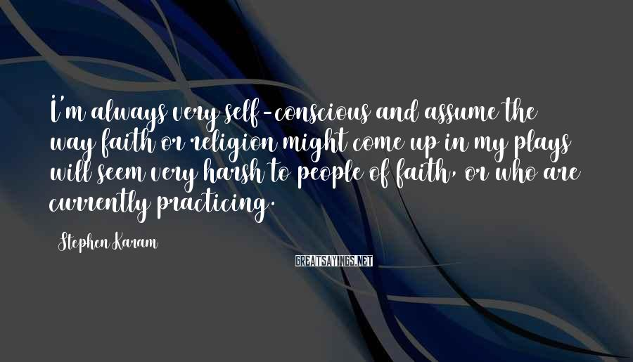 Stephen Karam Sayings: I'm always very self-conscious and assume the way faith or religion might come up in