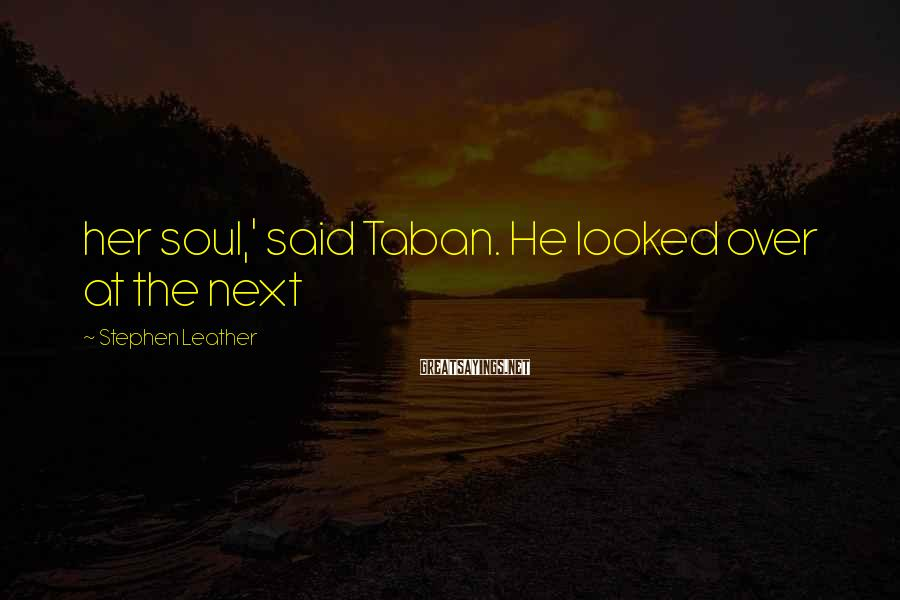 Stephen Leather Sayings: her soul,' said Taban. He looked over at the next