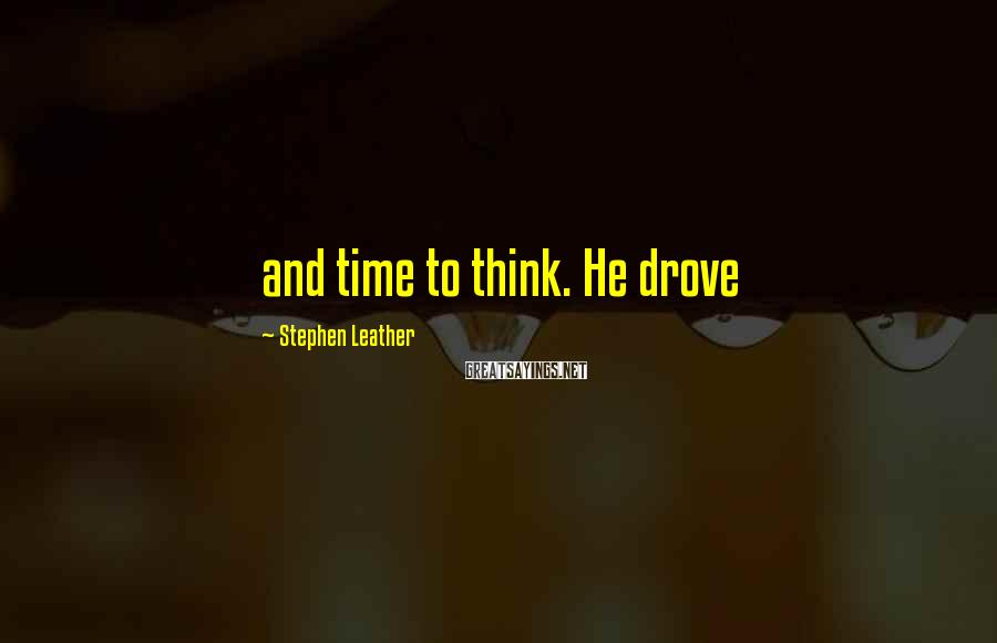 Stephen Leather Sayings: and time to think. He drove