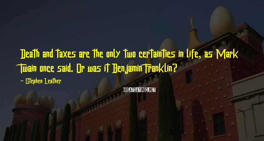 Stephen Leather Sayings: Death and taxes are the only two certainties in life, as Mark Twain once said.