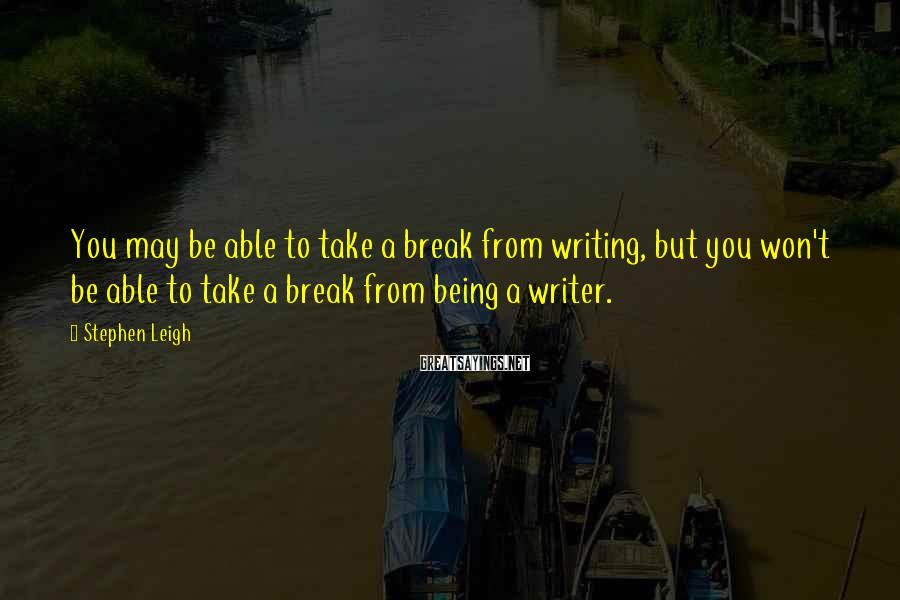 Stephen Leigh Sayings: You may be able to take a break from writing, but you won't be able