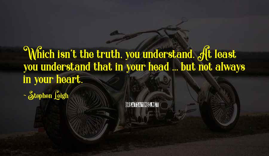 Stephen Leigh Sayings: Which isn't the truth, you understand. At least you understand that in your head ...
