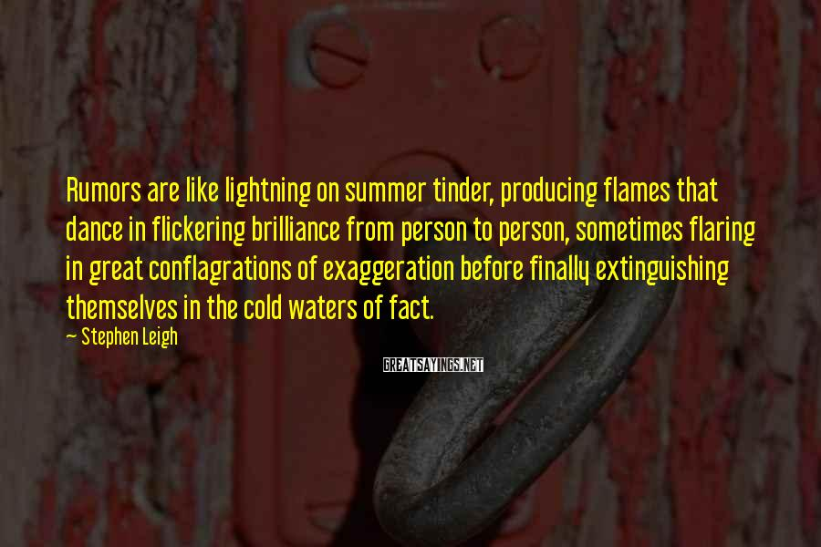 Stephen Leigh Sayings: Rumors are like lightning on summer tinder, producing flames that dance in flickering brilliance from