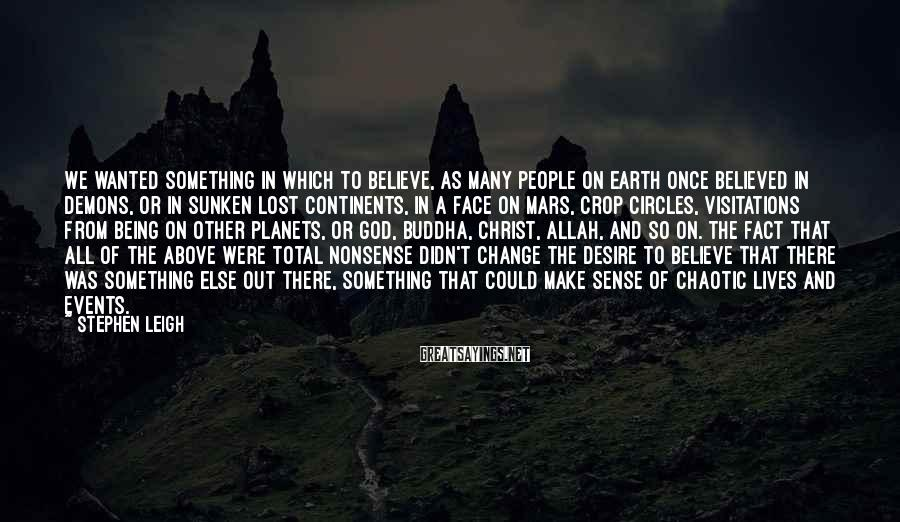 Stephen Leigh Sayings: We wanted something in which to believe, as many people on Earth once believed in