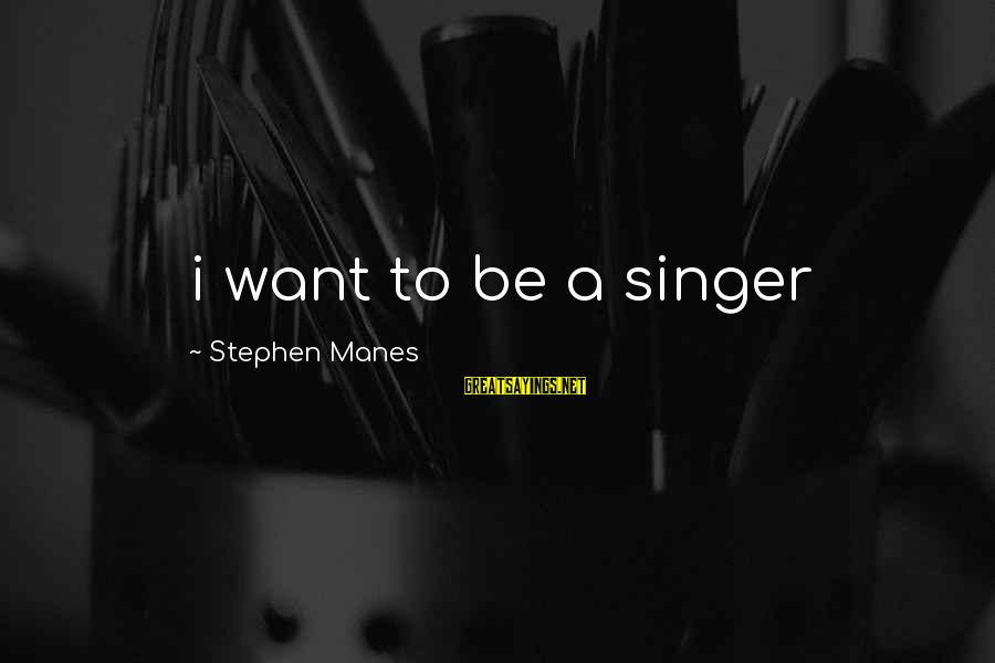 Stephen Manes Sayings By Stephen Manes: i want to be a singer
