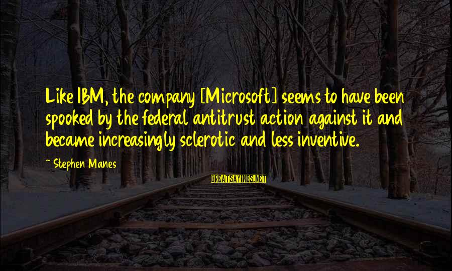 Stephen Manes Sayings By Stephen Manes: Like IBM, the company [Microsoft] seems to have been spooked by the federal antitrust action