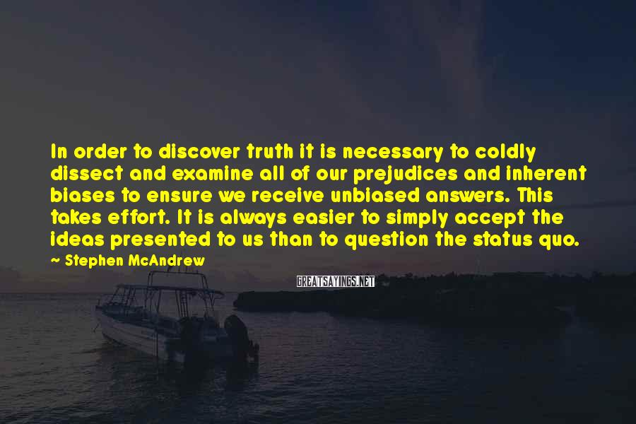 Stephen McAndrew Sayings: In order to discover truth it is necessary to coldly dissect and examine all of