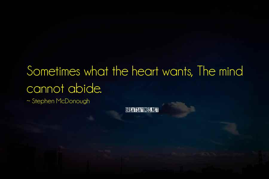 Stephen McDonough Sayings: Sometimes what the heart wants, The mind cannot abide.