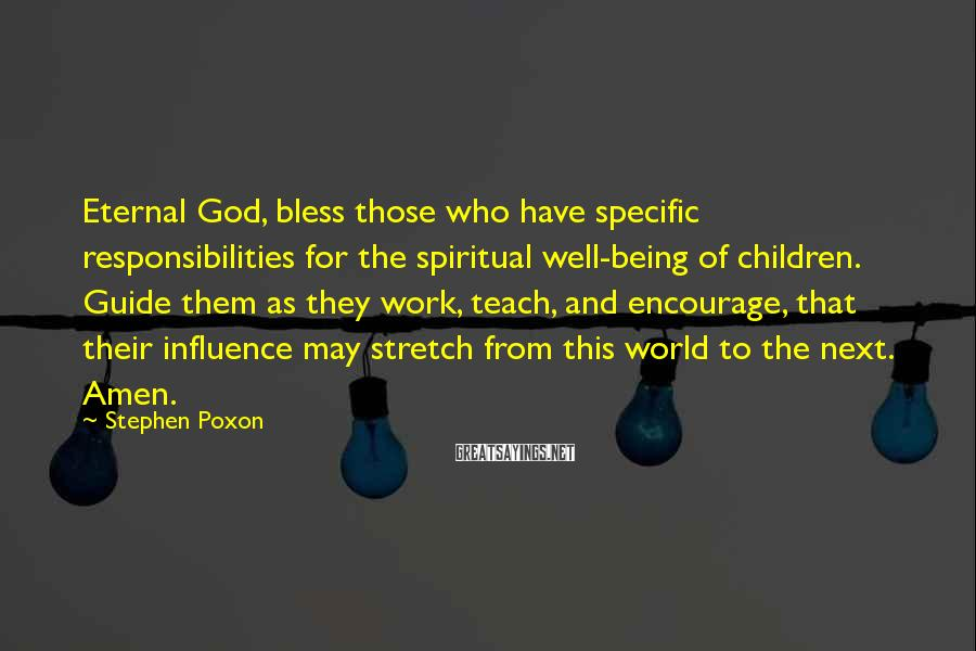 Stephen Poxon Sayings: Eternal God, bless those who have specific responsibilities for the spiritual well-being of children. Guide