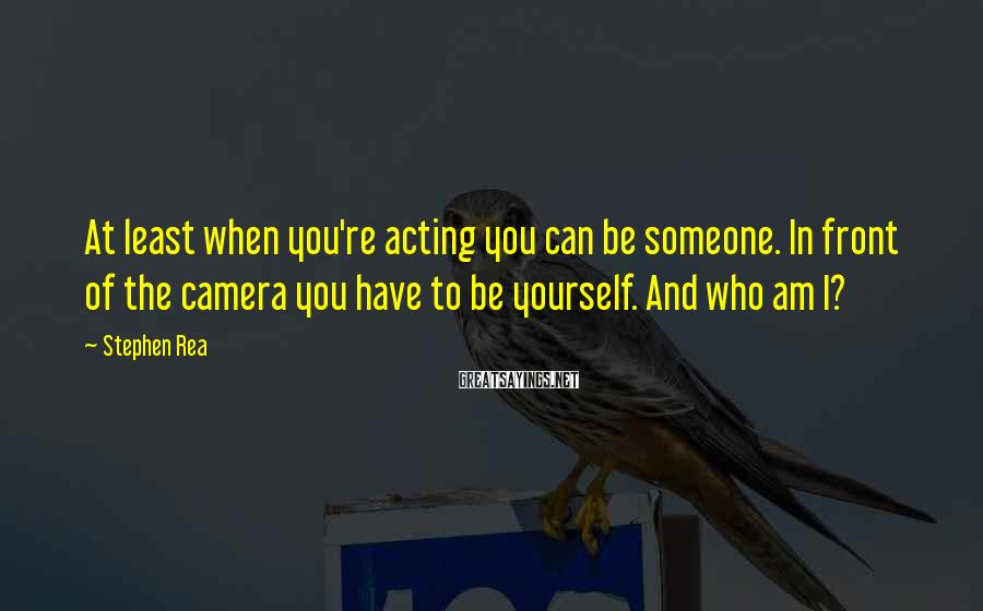 Stephen Rea Sayings: At least when you're acting you can be someone. In front of the camera you