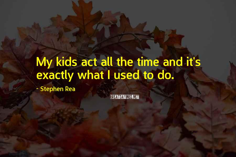 Stephen Rea Sayings: My kids act all the time and it's exactly what I used to do.