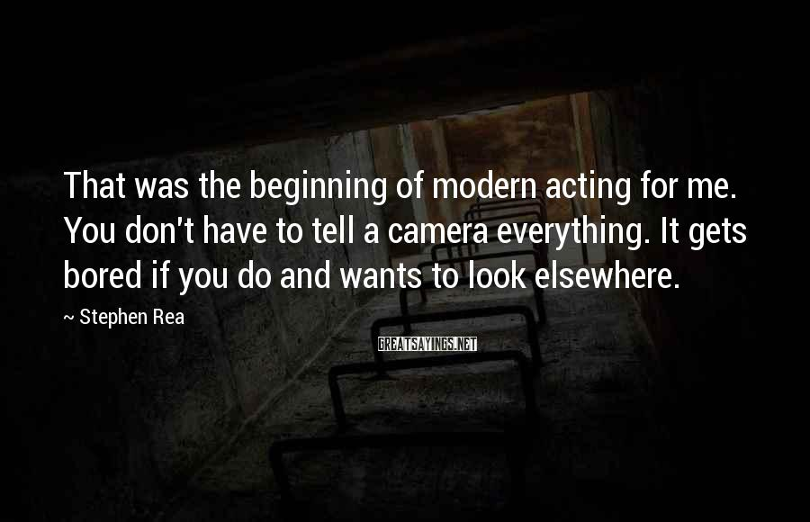 Stephen Rea Sayings: That was the beginning of modern acting for me. You don't have to tell a