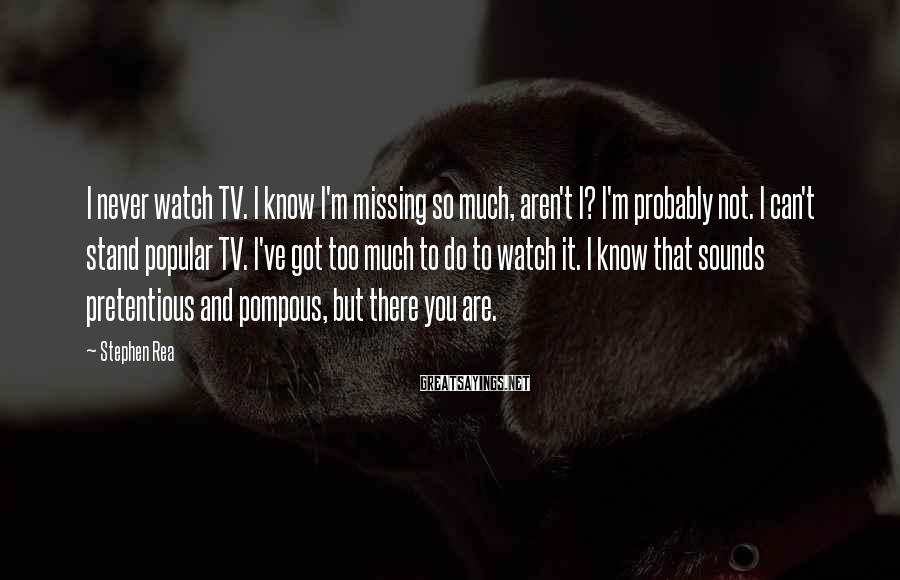 Stephen Rea Sayings: I never watch TV. I know I'm missing so much, aren't I? I'm probably not.