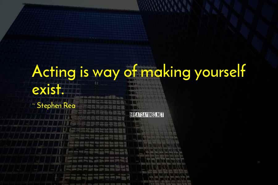 Stephen Rea Sayings: Acting is way of making yourself exist.