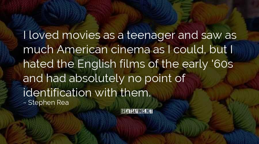 Stephen Rea Sayings: I loved movies as a teenager and saw as much American cinema as I could,
