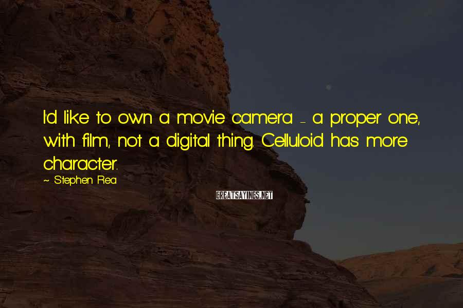 Stephen Rea Sayings: I'd like to own a movie camera - a proper one, with film, not a