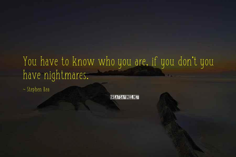 Stephen Rea Sayings: You have to know who you are, if you don't you have nightmares.