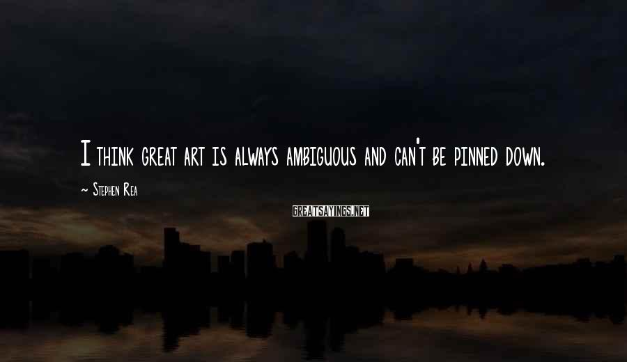 Stephen Rea Sayings: I think great art is always ambiguous and can't be pinned down.