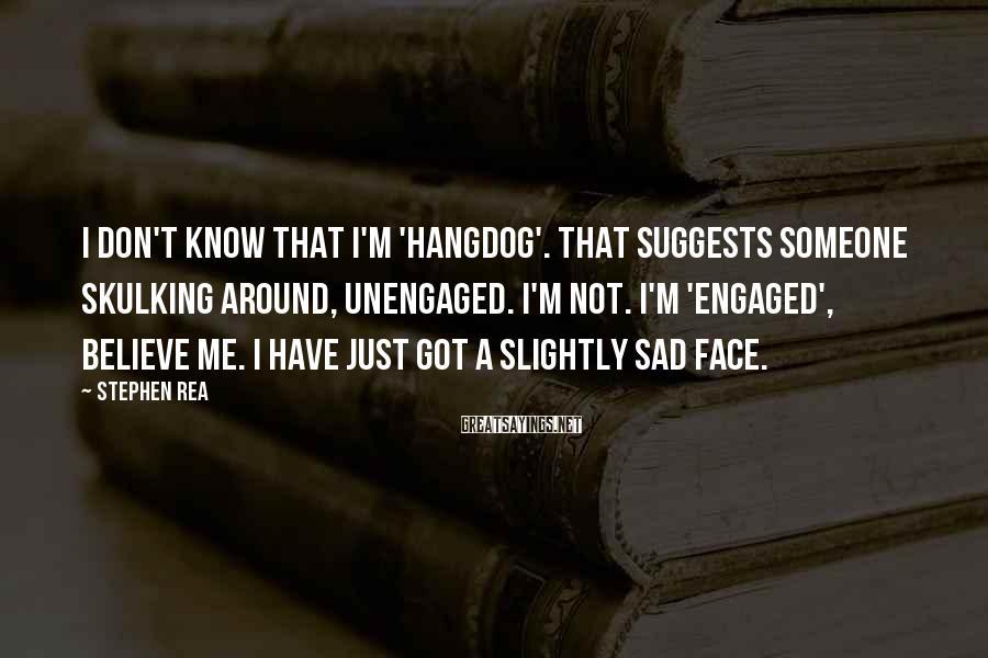 Stephen Rea Sayings: I don't know that I'm 'hangdog'. That suggests someone skulking around, unengaged. I'm not. I'm
