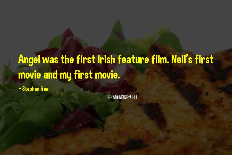 Stephen Rea Sayings: Angel was the first Irish feature film. Neil's first movie and my first movie.