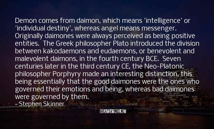 Stephen Skinner Sayings: Demon comes from daimon, which means 'intelligence' or 'individual destiny', whereas angel means messenger. Originally