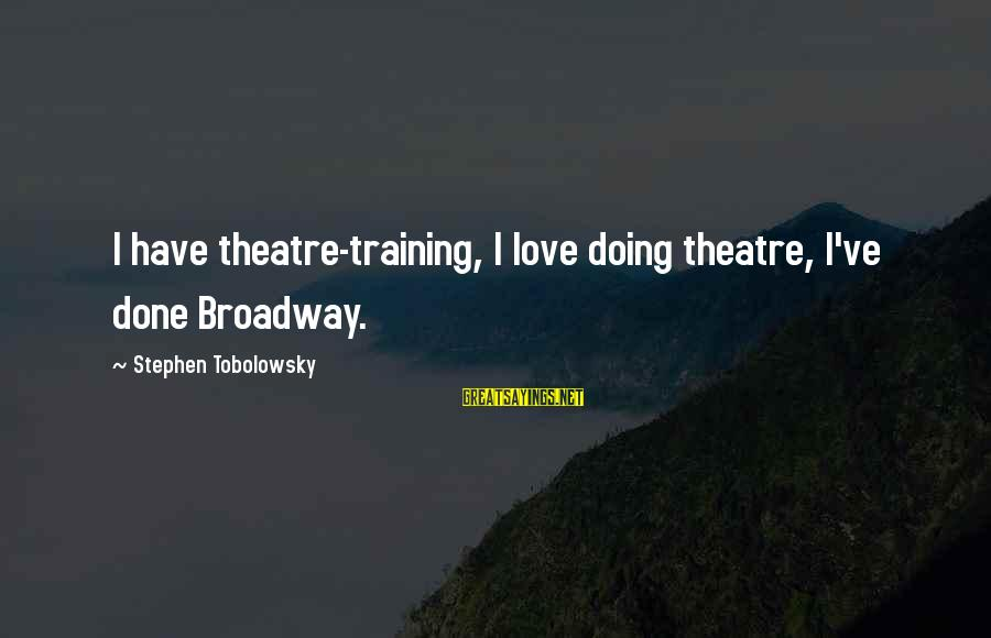Stephen Tobolowsky Sayings By Stephen Tobolowsky: I have theatre-training, I love doing theatre, I've done Broadway.