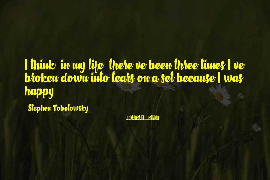 Stephen Tobolowsky Sayings By Stephen Tobolowsky: I think, in my life, there've been three times I've broken down into tears on