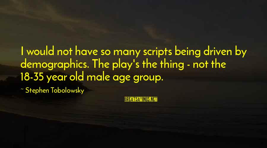 Stephen Tobolowsky Sayings By Stephen Tobolowsky: I would not have so many scripts being driven by demographics. The play's the thing