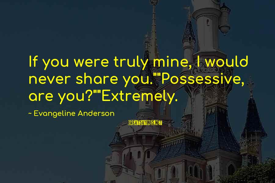 """Stepping Forward In Life Sayings By Evangeline Anderson: If you were truly mine, I would never share you.""""""""Possessive, are you?""""""""Extremely."""