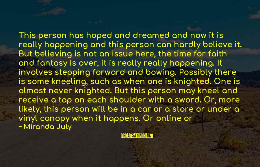 Stepping Forward In Life Sayings By Miranda July: This person has hoped and dreamed and now it is really happening and this person