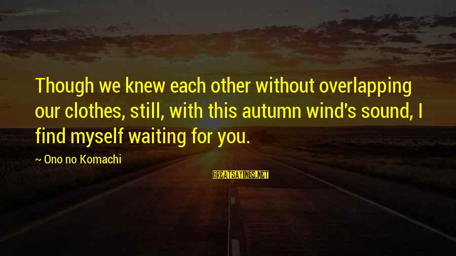 Stepping Forward In Life Sayings By Ono No Komachi: Though we knew each other without overlapping our clothes, still, with this autumn wind's sound,