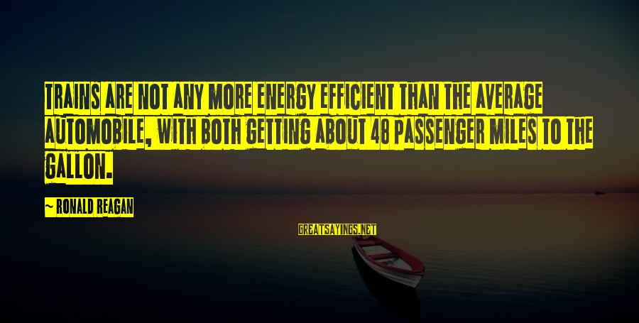 Stepping Forward In Life Sayings By Ronald Reagan: Trains are not any more energy efficient than the average automobile, with both getting about