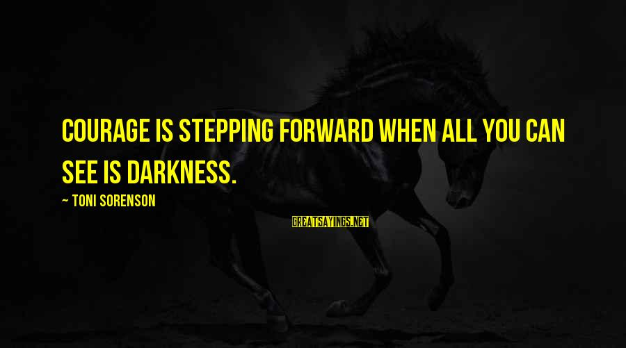 Stepping Forward In Life Sayings By Toni Sorenson: Courage is stepping forward when all you can see is darkness.