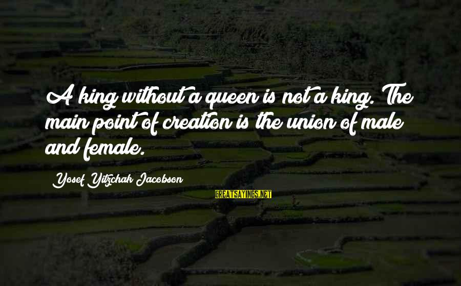 Stepping Forward In Life Sayings By Yosef Yitzchak Jacobson: A king without a queen is not a king. The main point of creation is