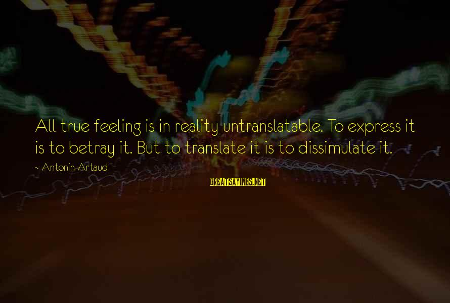 Stereotypically Sayings By Antonin Artaud: All true feeling is in reality untranslatable. To express it is to betray it. But