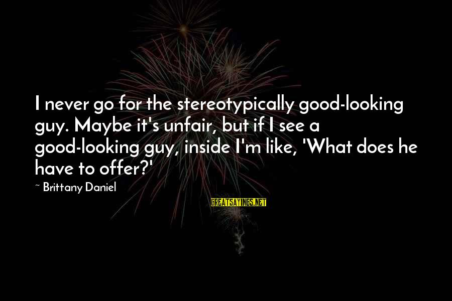 Stereotypically Sayings By Brittany Daniel: I never go for the stereotypically good-looking guy. Maybe it's unfair, but if I see